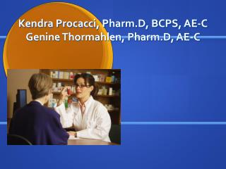 Kendra Procacci, Pharm.D, BCPS, AE-C Genine Thormahlen, Pharm.D, AE-C