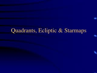 Quadrants, Ecliptic & Starmaps