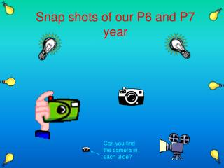 Snap shots of our P6 and P7 year