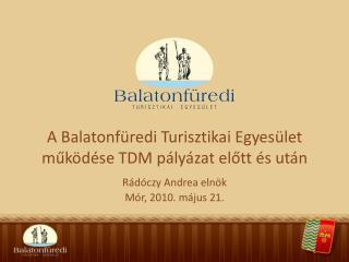 A Balatonfüredi Turisztikai Egyesület működése TDM pályázat előtt és után Rádóczy Andrea elnök