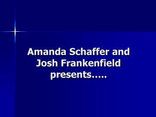Amanda Schaffer and Josh Frankenfield presents…..