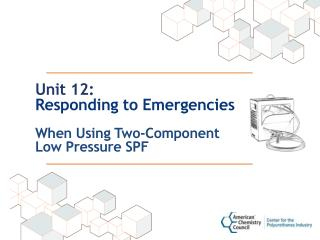 Unit 12: Responding to Emergencies When Using Two-Component  Low Pressure SPF