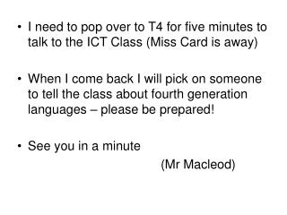 I need to pop over to T4 for five minutes to talk to the ICT Class (Miss Card is away)