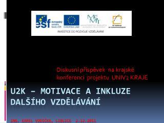 U2K – motivace a inkluze dalšího vzdělávání Ing. Karel Vodička,  Liblice   2.12.2011