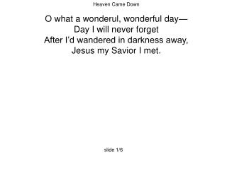 Heaven Came Down O what a wonderul, wonderful day— Day I will never forget