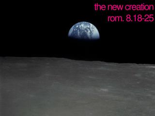 the new creation rom. 8.18-25