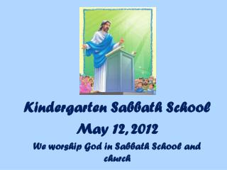 Kindergarten Sabbath School May  12,  2012 We worship God in Sabbath School and church