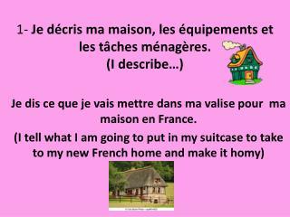 1-  Je décris ma maison, les équipements et les tâches ménagères. (I describe…)