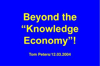 "Beyond the ""Knowledge Economy""! Tom Peters/12.03.2004"