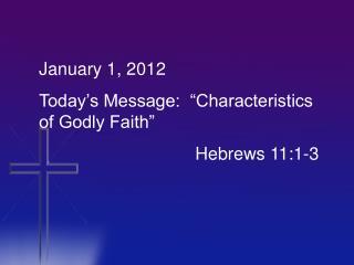 """January 1, 2012 Today's Message:  """"Characteristics of Godly Faith""""    Hebrews 11:1-3"""