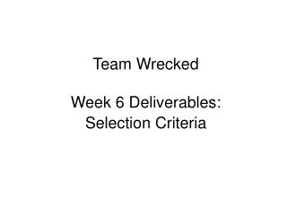 Team Wrecked Week 6 Deliverables:  Selection Criteria