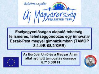 Az Európai Unió és a Magyar Állam által nyújtott támogatás összege 6.715.500 Ft