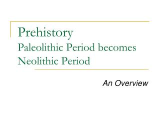Prehistory Paleolithic Period becomes Neolithic Period