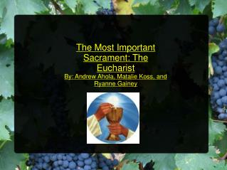 The Most Important Sacrament: The Eucharist By: Andrew Ahola, Matalie Koss, and Ryanne Gainey