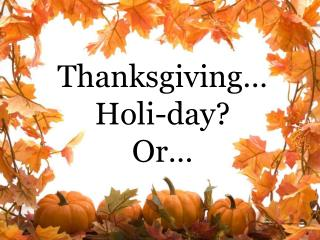 Thanksgiving�  Holi -day? Or�
