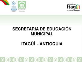 SECRETARIA DE EDUCACI�N MUNICIPAL ITAG��  - ANTIOQUIA