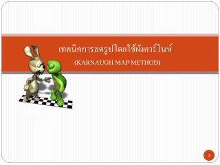 เทคนิคการลดรูปโดยใช้ผังคาร์โนห์            ( KARNAUGH MAP METHOD )