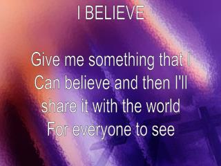 I BELIEVE Give me something that I Can believe and then I'll share it with the world
