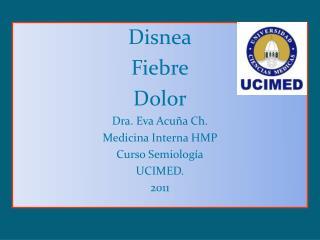 Disnea Fiebre Dolor Dra. Eva Acuña  Ch. Medicina Interna HMP  Curso Semiología UCIMED. 2011