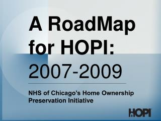 A RoadMap for HOPI: 2007-2009 NHS of Chicago's Home Ownership Preservation Initiative