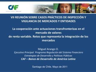 Miguel Arango O.  Ejecutivo Principal  Programa Regulaci n del Sistema Financiero Estrategias de Desarrollo y Pol ticas