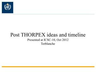 Post THORPEX ideas and timeline Presented at ICSC-10, Oct 2012 Terblanche