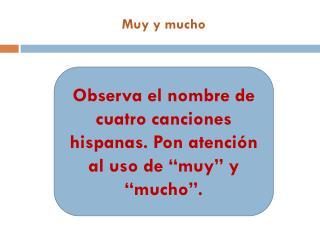 """Observa  el  nombre  de  cuatro canciones hispanas .  Pon atención  al  uso  de """" muy """" y """"mucho""""."""