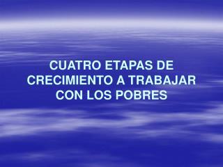 CUATRO ETAPAS DE CRECIMIENTO A TRABAJAR CON LOS POBRES