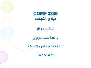 COMP 3306 مبادئ الشبكات محاضرة (6) م. هالة محمد العزازي الكلية الجامعية للعلوم التطبيقية 2011-2012