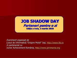JOB SHADOW DAY Parteneri pentru o zi Edi ţia  a treia, 3 martie 2010