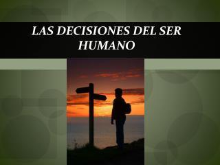 LAS DECISIONES DEL SER HUMANO