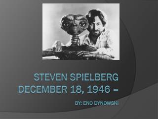 Steven  Spielberg December 18, 1946 – By:  Eno Dynowski