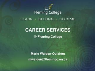 CAREER SERVICES @ Fleming College Marie Walden-Oulahen mwalden@flemingc.on