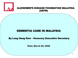 DEMENTIA CARE IN MALAYSIA     By Long Heng Kow   Honorary Executive Secretary
