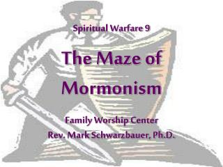 Spiritual Warfare 9 The Maze of Mormonism Family Worship Center  Rev. Mark Schwarzbauer, Ph.D.