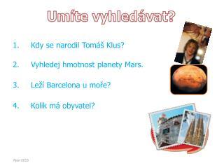 Kdy se narodil Tomáš Klus? Vyhledej hmotnost planety Mars. Leží Barcelona u moře?