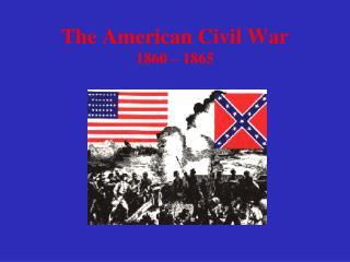 The American Civil War 1860 – 1865