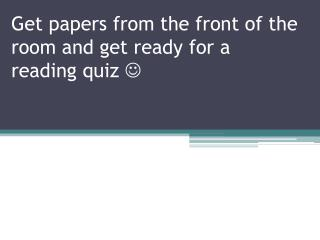 Get papers from the front of the room and get ready for a reading quiz  