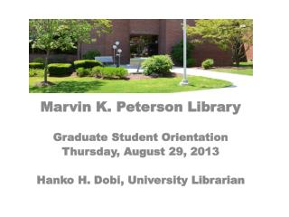 Marvin K. Peterson Library Graduate Student Orientation Thursday, August 29, 2013