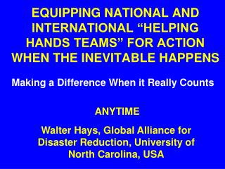EQUIPPING NATIONAL AND INTERNATIONAL �HELPING HANDS TEAMS� FOR ACTION WHEN THE INEVITABLE HAPPENS