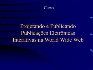 Projetando e Publicando Publicações Eletrônicas Interativas na World Wide Web