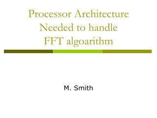 Processor Architecture  Needed to handle FFT algoarithm