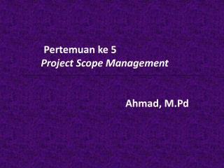 Pertemuan ke  5   Project Scope Management A hmad, M.Pd