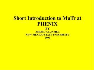 Short Introduction to MuTr at PHENIX BY  AHMED AL-JAMEL NEW MEXICO STATE UNIVERSITY 2002
