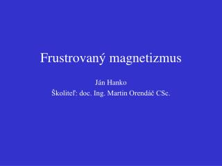 Frustrovan ý magnetizmus Ján Hanko Školiteľ: doc. Ing. Martin Orendáč CSc.