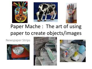 Paper Mache :  The art of using paper to create objects/images