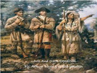 Lewis And Clark Expedition By: Ahmya Boyce & Gracie Cameron