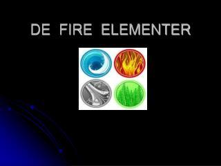 DE  FIRE  ELEMENTER
