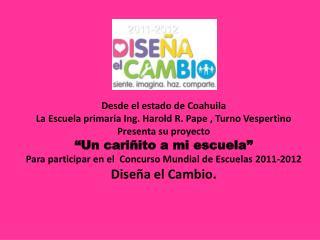 Desde  el  estado de Coahuila La Escuela primaria Ing. Harold R. Pape , Turno Vespertino