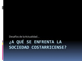 �A QU� SE ENFRENTA La  sociedad  costarricense?